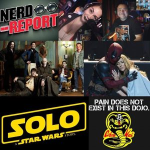 Nerd Report Podcast – Solo: A Star Wars Story Sales / Cobra Kai / Deadpool 2 / Horror News & More